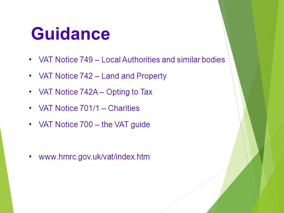 Guidance VAT Notice 749 – Local Authorities and similar bodies VAT Notice 742 – Land and Property VAT Notice 742A – Opting to Tax VAT Notice 701/1 – Charities VAT Notice 700 – the VAT guide www.hmrc.gov.uk/vat/index.htm