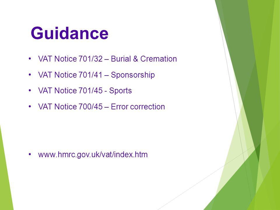 Guidance VAT Notice 701/32 – Burial & Cremation VAT Notice 701/41 – Sponsorship VAT Notice 701/45 - Sports VAT Notice 700/45 – Error correction www.hmrc.gov.uk/vat/index.htm