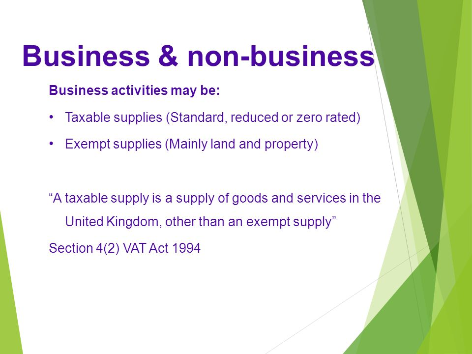 Business activities may be: Taxable supplies (Standard, reduced or zero rated) Exempt supplies (Mainly land and property) A taxable supply is a supply of goods and services in the United Kingdom, other than an exempt supply Section 4(2) VAT Act 1994 Business & non-business