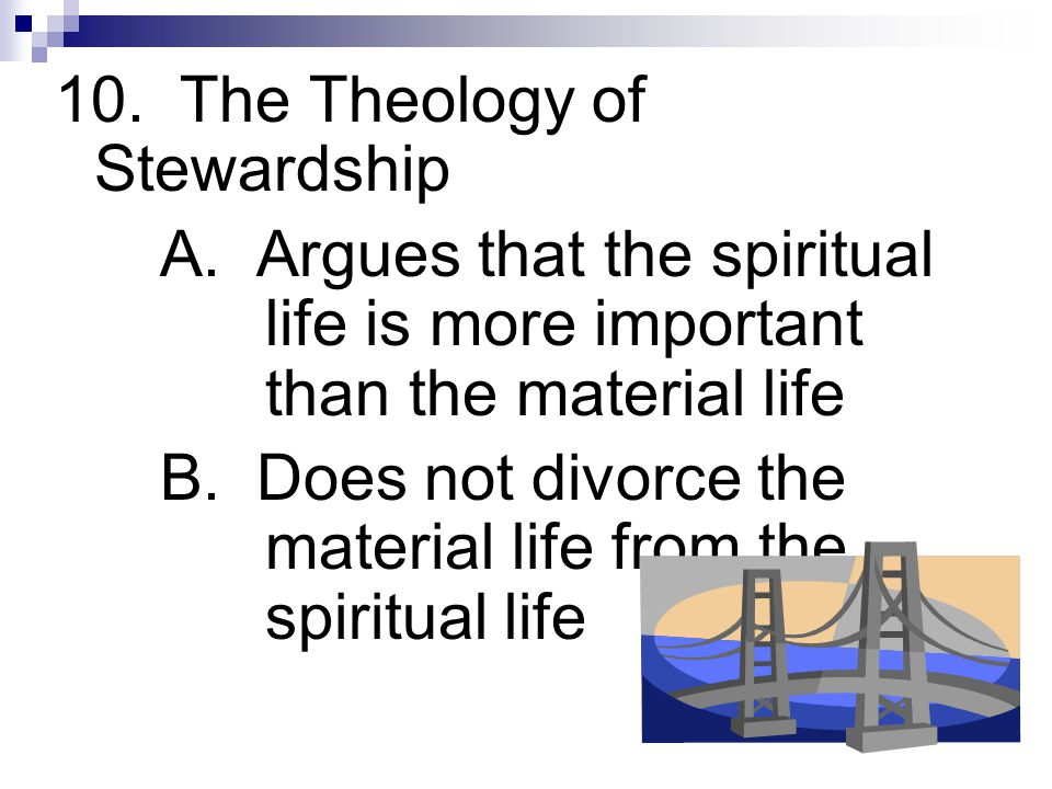 10. The Theology of Stewardship A. Argues that the spiritual life is more important than the material life B. Does not divorce the material life from