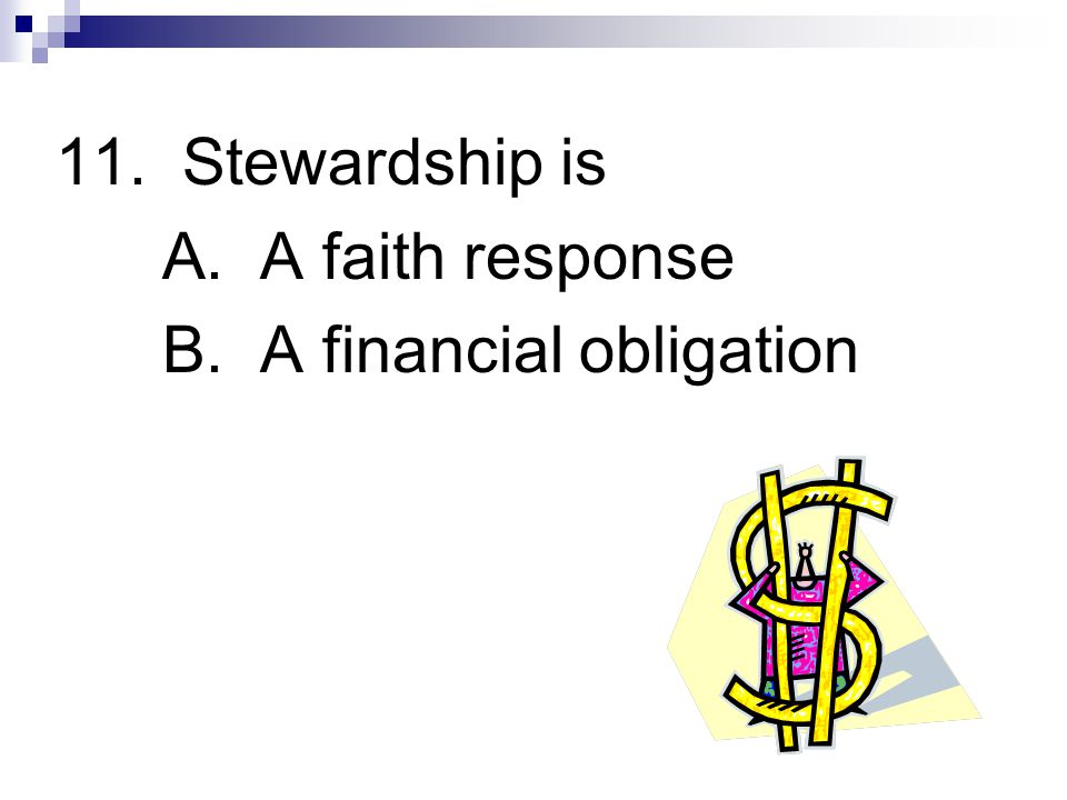 11. Stewardship is A. A faith response B. A financial obligation