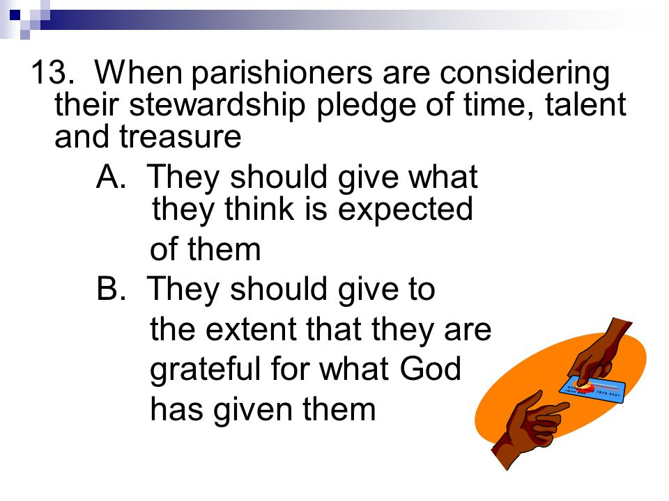 13.When parishioners are considering their stewardship pledge of time, talent and treasure A.