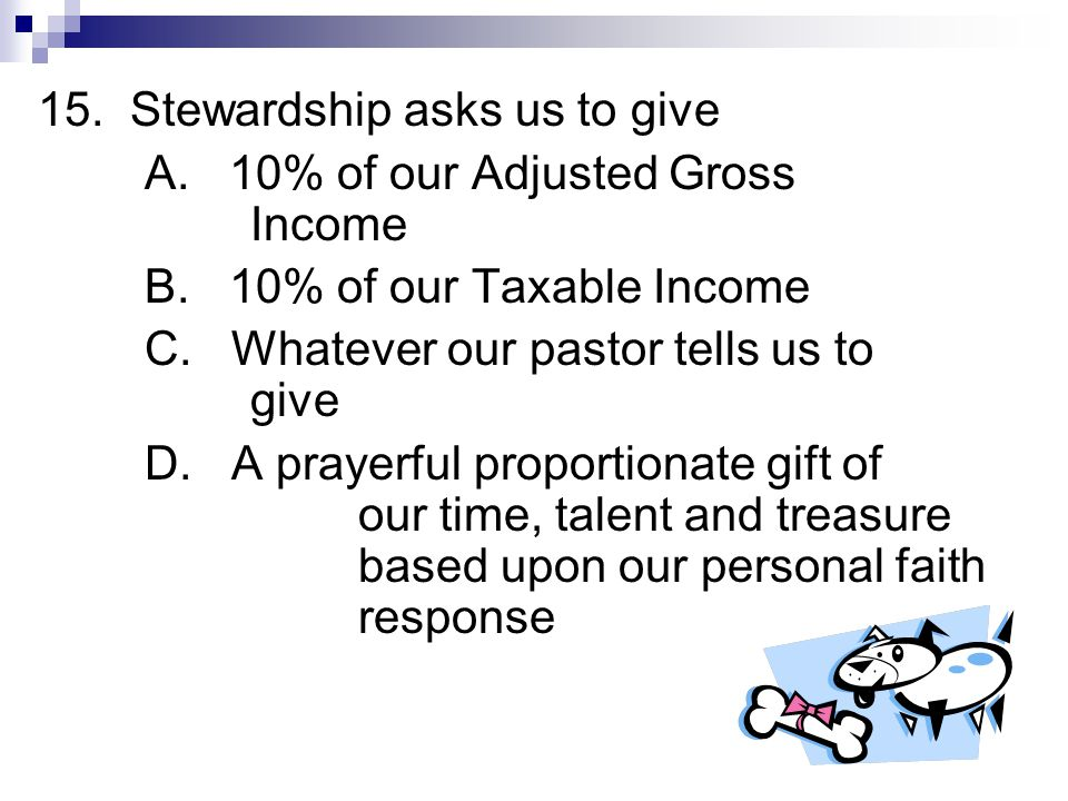 15.Stewardship asks us to give A. 10% of our Adjusted Gross Income B.