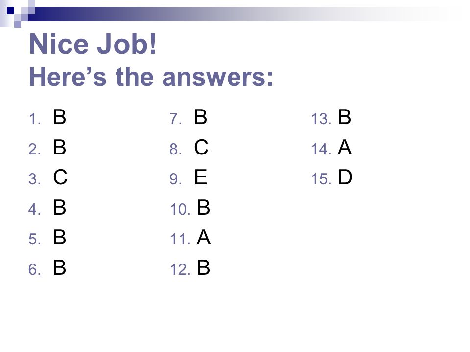 Nice Job! Here's the answers: 1. B 7. B 13. B 2. B 8. C 14. A 3. C 9. E 15. D 4. B 10. B 5. B 11. A 6. B 12. B