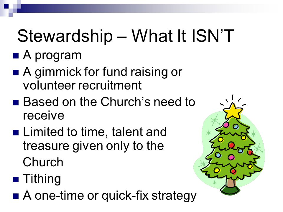 Stewardship – What It ISN'T A program A gimmick for fund raising or volunteer recruitment Based on the Church's need to receive Limited to time, talen