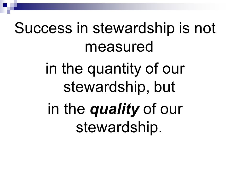Success in stewardship is not measured in the quantity of our stewardship, but in the quality of our stewardship.