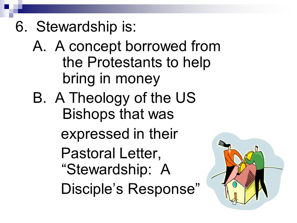 6. Stewardship is: A. A concept borrowed from the Protestants to help bring in money B. A Theology of the US Bishops that was expressed in their Pasto