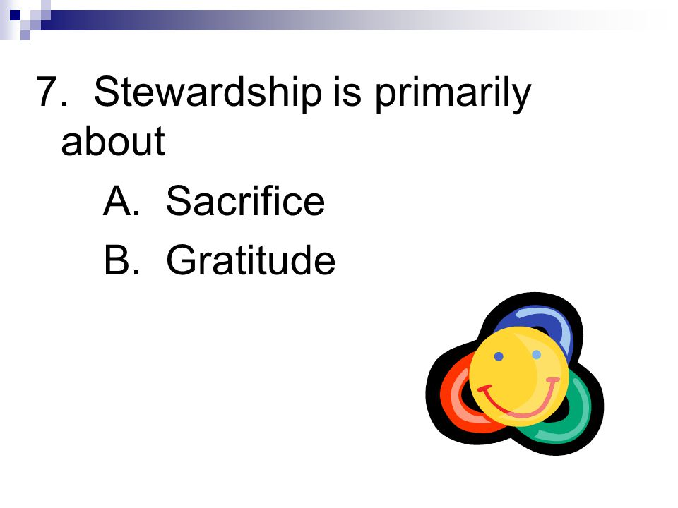 7. Stewardship is primarily about A. Sacrifice B. Gratitude