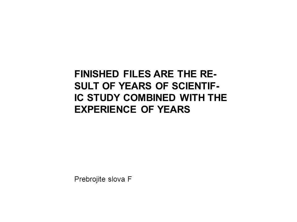 FINISHED FILES ARE THE RE- SULT OF YEARS OF SCIENTIF- IC STUDY COMBINED WITH THE EXPERIENCE OF YEARS Prebrojite slova F