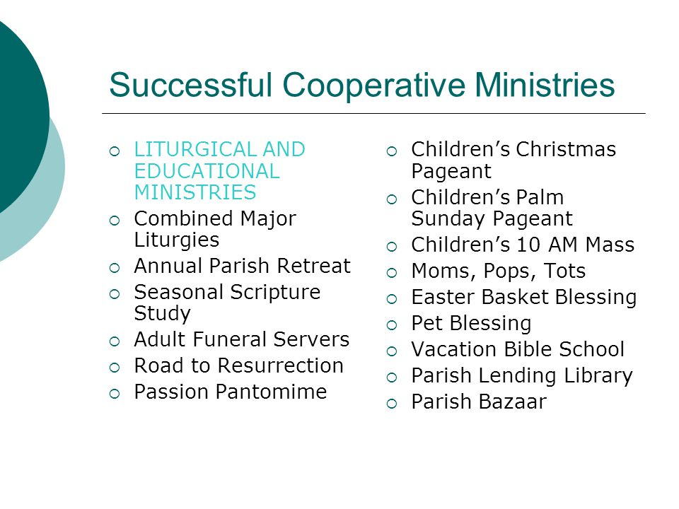 Successful Cooperative Ministries  LITURGICAL AND EDUCATIONAL MINISTRIES  Combined Major Liturgies  Annual Parish Retreat  Seasonal Scripture Study  Adult Funeral Servers  Road to Resurrection  Passion Pantomime  Children's Christmas Pageant  Children's Palm Sunday Pageant  Children's 10 AM Mass  Moms, Pops, Tots  Easter Basket Blessing  Pet Blessing  Vacation Bible School  Parish Lending Library  Parish Bazaar