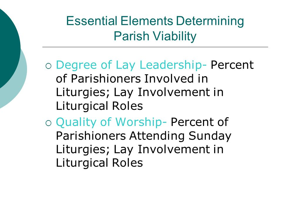 Essential Elements Determining Parish Viability  Degree of Lay Leadership- Percent of Parishioners Involved in Liturgies; Lay Involvement in Liturgical Roles  Quality of Worship- Percent of Parishioners Attending Sunday Liturgies; Lay Involvement in Liturgical Roles
