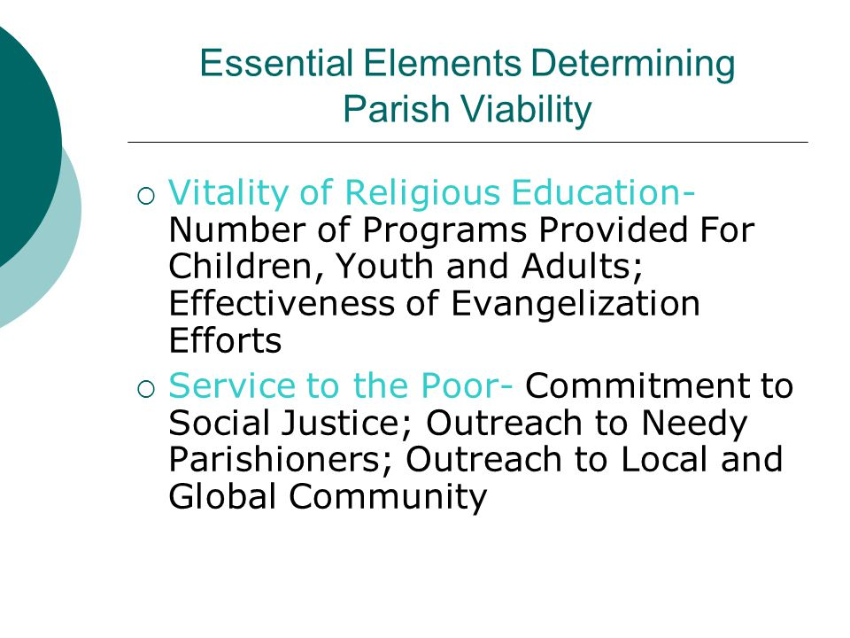Essential Elements Determining Parish Viability  Vitality of Religious Education- Number of Programs Provided For Children, Youth and Adults; Effectiveness of Evangelization Efforts  Service to the Poor- Commitment to Social Justice; Outreach to Needy Parishioners; Outreach to Local and Global Community