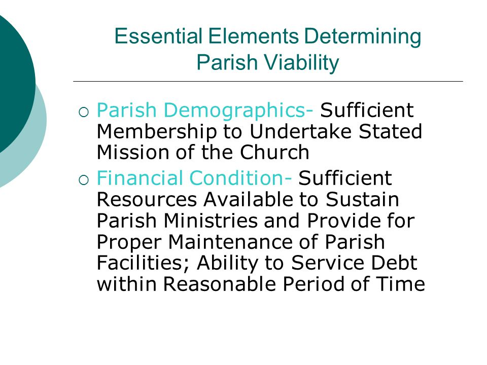 Essential Elements Determining Parish Viability  Parish Demographics- Sufficient Membership to Undertake Stated Mission of the Church  Financial Condition- Sufficient Resources Available to Sustain Parish Ministries and Provide for Proper Maintenance of Parish Facilities; Ability to Service Debt within Reasonable Period of Time