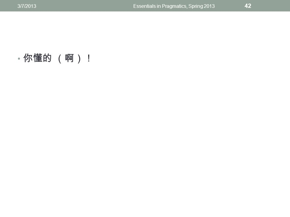 你懂的 (啊)! 3/7/2013Essentials in Pragmatics, Spring 2013 42