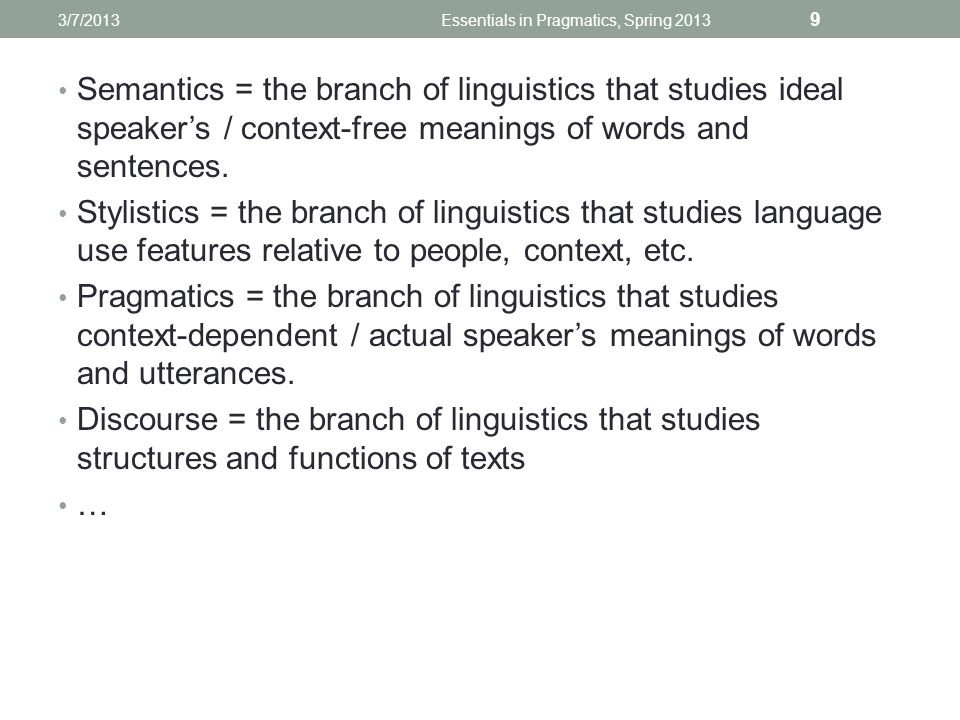 Semantics = the branch of linguistics that studies ideal speaker's / context-free meanings of words and sentences.