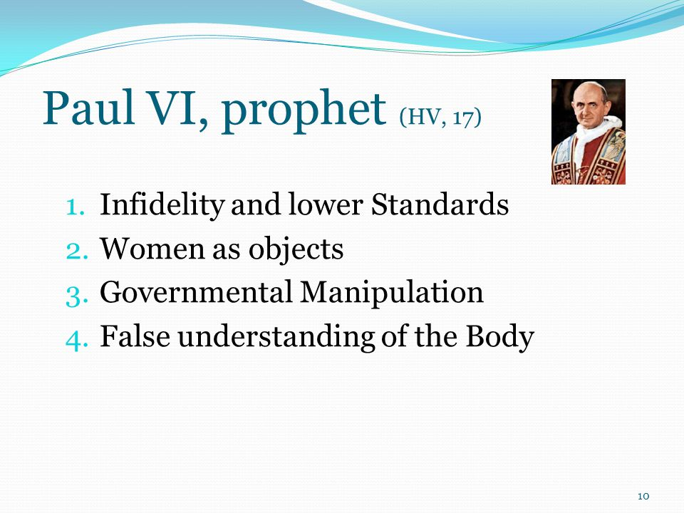 Paul VI, prophet (HV, 17) 1. Infidelity and lower Standards 2. Women as objects 3. Governmental Manipulation 4. False understanding of the Body 10