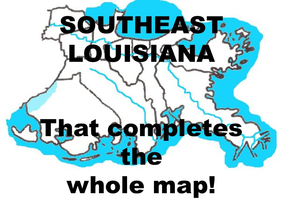 SOUTHEAST LOUISIANA That completes the whole map!