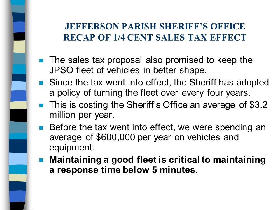 JEFFERSON PARISH SHERIFF'S OFFICE RECAP OF 1/4 CENT SALES TAX EFFECT n The sales tax proposal also promised to keep the JPSO fleet of vehicles in better shape.