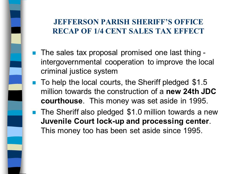 n The sales tax proposal promised one last thing - intergovernmental cooperation to improve the local criminal justice system n To help the local courts, the Sheriff pledged $1.5 million towards the construction of a new 24th JDC courthouse.