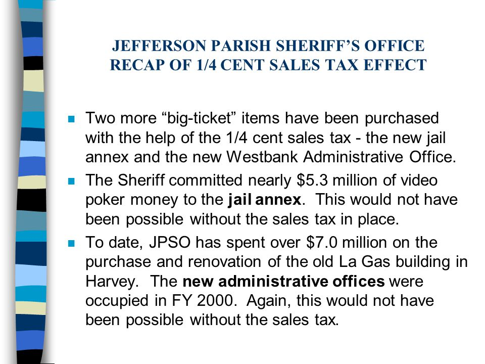 JEFFERSON PARISH SHERIFF'S OFFICE RECAP OF 1/4 CENT SALES TAX EFFECT n Two more big-ticket items have been purchased with the help of the 1/4 cent sales tax - the new jail annex and the new Westbank Administrative Office.