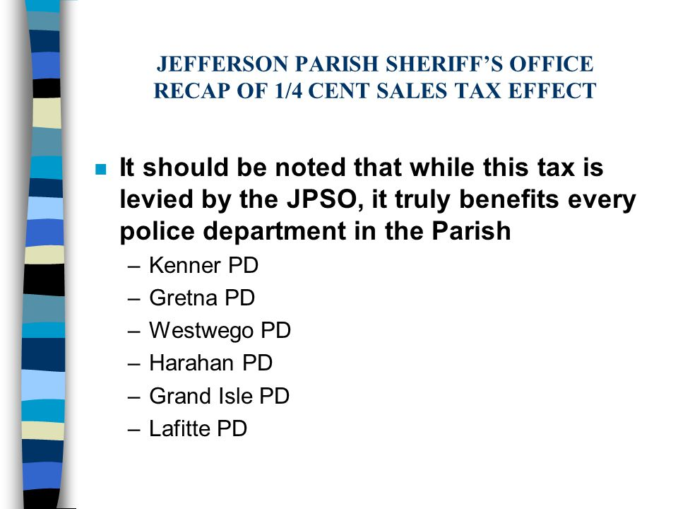 JEFFERSON PARISH SHERIFF'S OFFICE RECAP OF 1/4 CENT SALES TAX EFFECT n It should be noted that while this tax is levied by the JPSO, it truly benefits every police department in the Parish –Kenner PD –Gretna PD –Westwego PD –Harahan PD –Grand Isle PD –Lafitte PD
