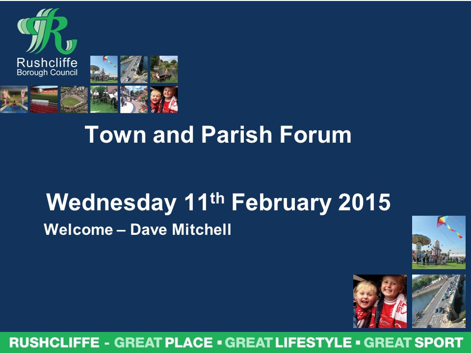 Town and Parish Forum Wednesday 11 th February 2015 Welcome – Dave Mitchell