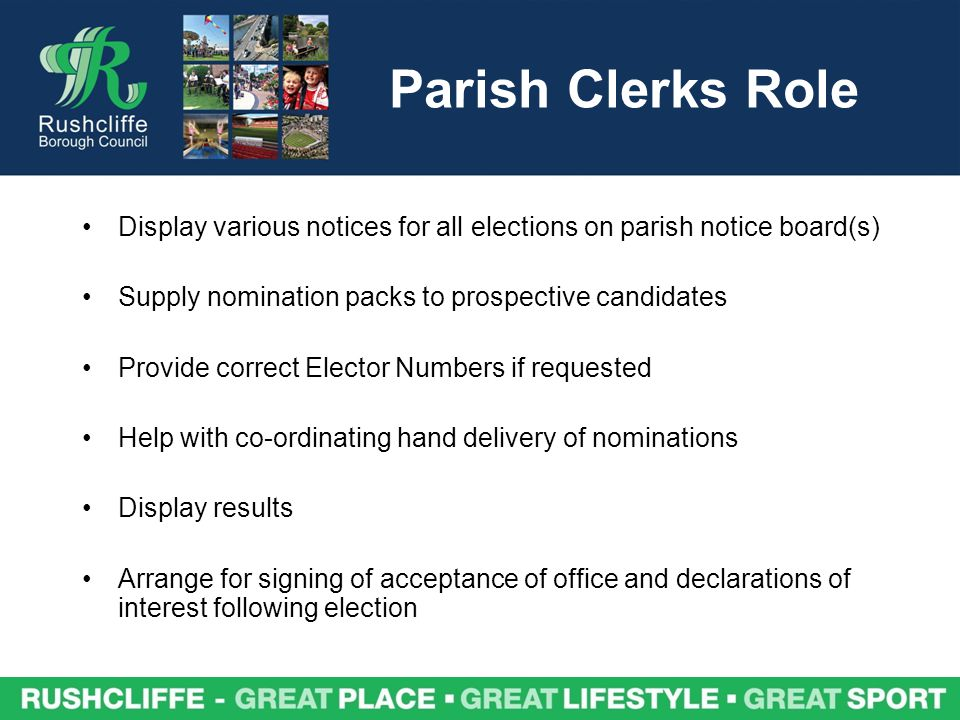 Parish Clerks Role Display various notices for all elections on parish notice board(s) Supply nomination packs to prospective candidates Provide correct Elector Numbers if requested Help with co-ordinating hand delivery of nominations Display results Arrange for signing of acceptance of office and declarations of interest following election