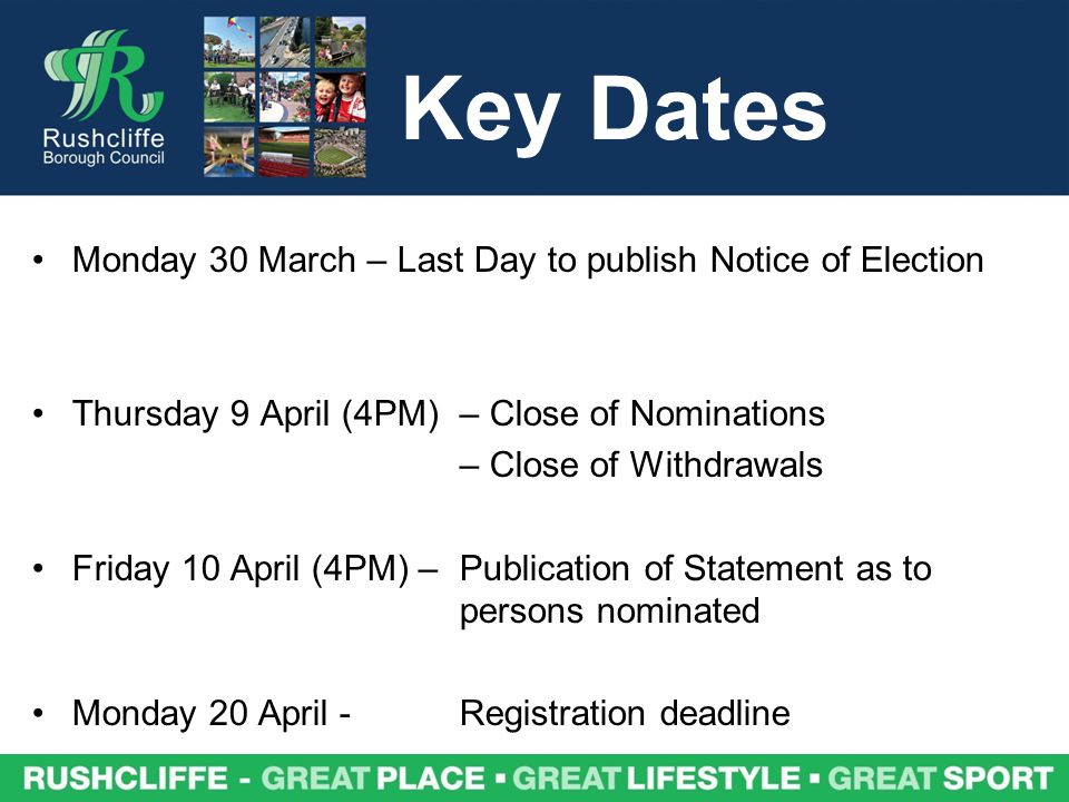 Key Dates Monday 30 March – Last Day to publish Notice of Election Thursday 9 April (4PM) – Close of Nominations – Close of Withdrawals Friday 10 April (4PM) – Publication of Statement as to persons nominated Monday 20 April -Registration deadline