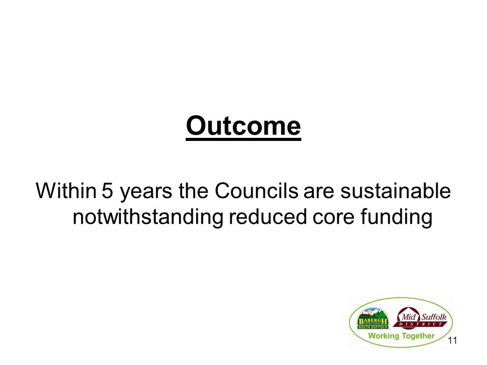 Outcome Within 5 years the Councils are sustainable notwithstanding reduced core funding 11