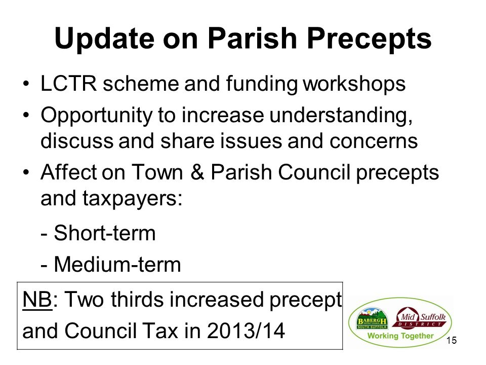 Update on Parish Precepts LCTR scheme and funding workshops Opportunity to increase understanding, discuss and share issues and concerns Affect on Town & Parish Council precepts and taxpayers: - Short-term - Medium-term NB: Two thirds increased precept and Council Tax in 2013/14 15