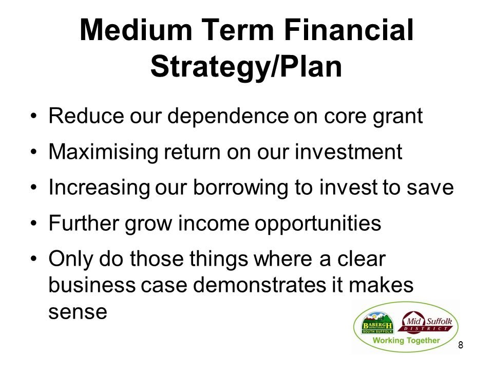 Medium Term Financial Strategy/Plan Reduce our dependence on core grant Maximising return on our investment Increasing our borrowing to invest to save