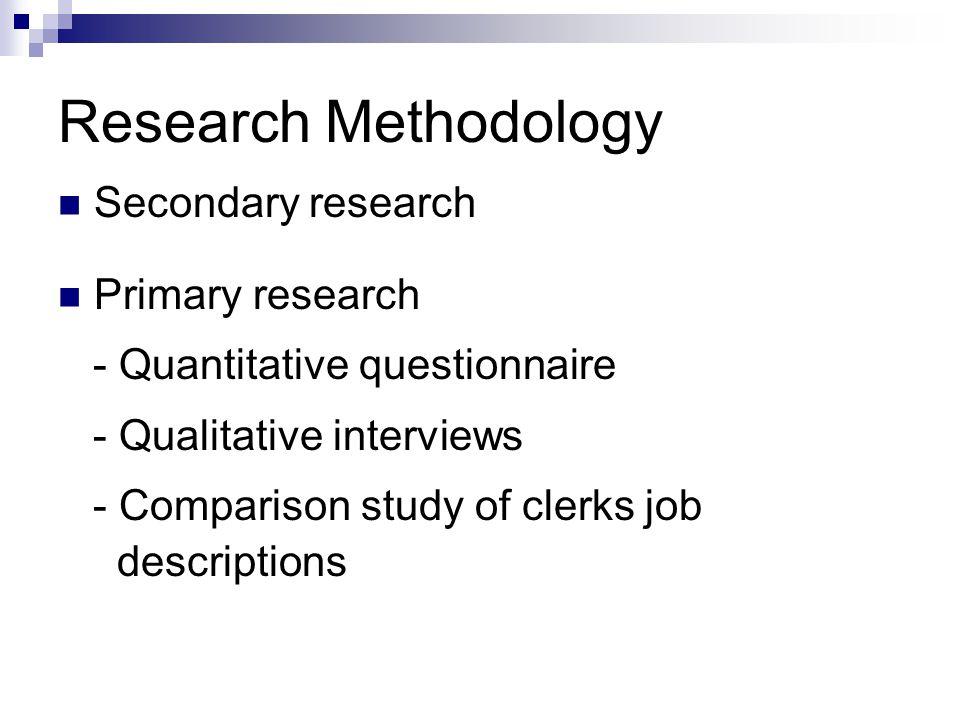 Research Methodology Secondary research Primary research - Quantitative questionnaire - Qualitative interviews - Comparison study of clerks job descriptions