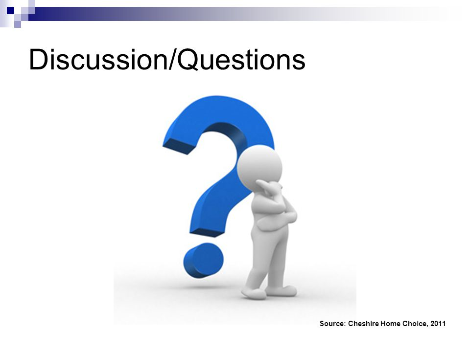 Discussion/Questions Source: Cheshire Home Choice, 2011