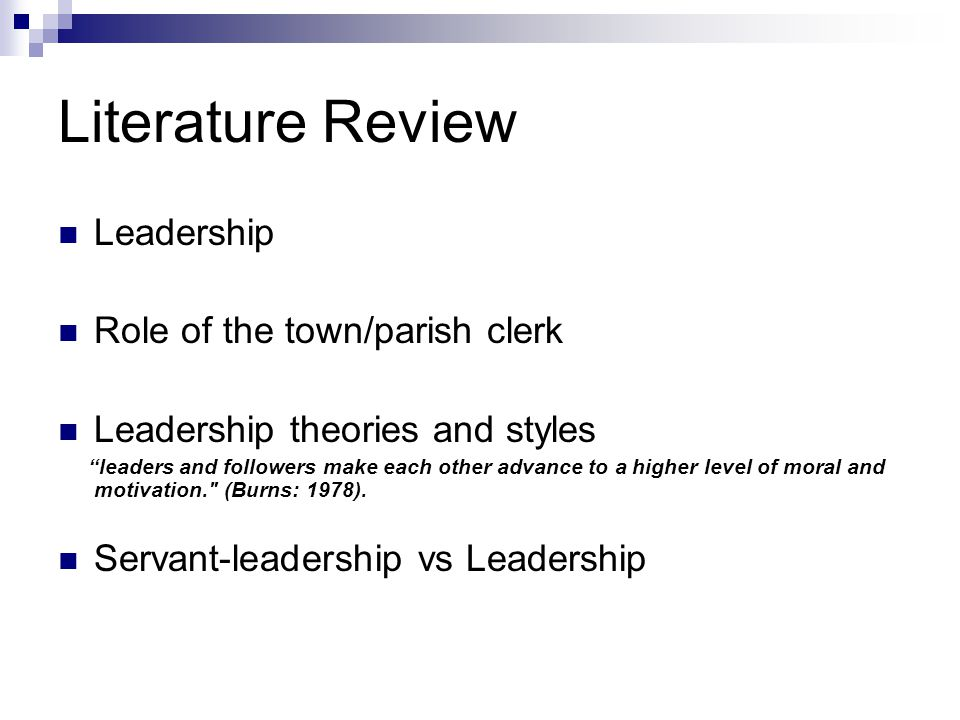 Literature Review Leadership Role of the town/parish clerk Leadership theories and styles leaders and followers make each other advance to a higher level of moral and motivation. (Burns: 1978).