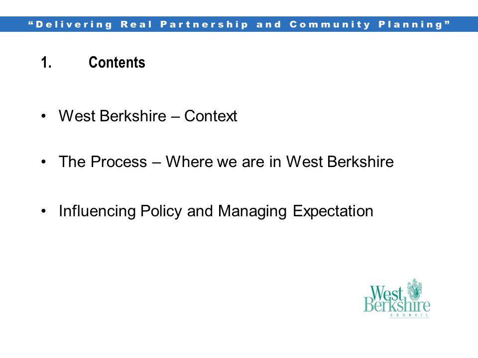 1.Contents West Berkshire – Context The Process – Where we are in West Berkshire Influencing Policy and Managing Expectation