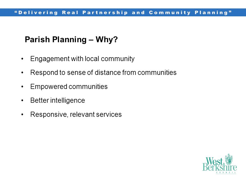 Engagement with local community Respond to sense of distance from communities Empowered communities Better intelligence Responsive, relevant services Parish Planning – Why