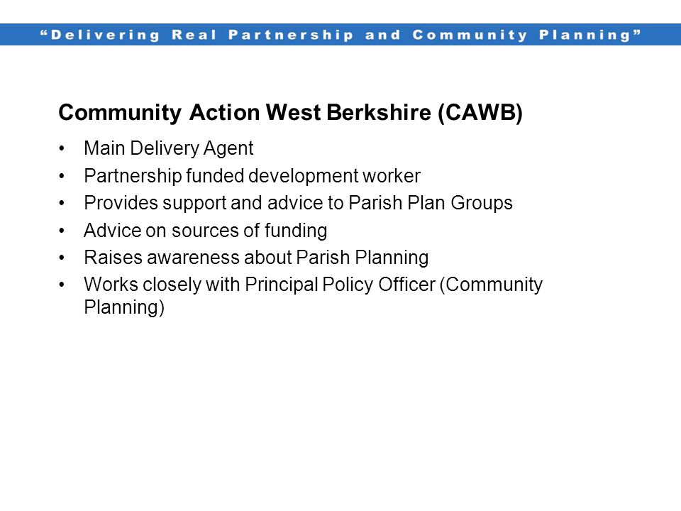 Community Action West Berkshire (CAWB) Main Delivery Agent Partnership funded development worker Provides support and advice to Parish Plan Groups Advice on sources of funding Raises awareness about Parish Planning Works closely with Principal Policy Officer (Community Planning)