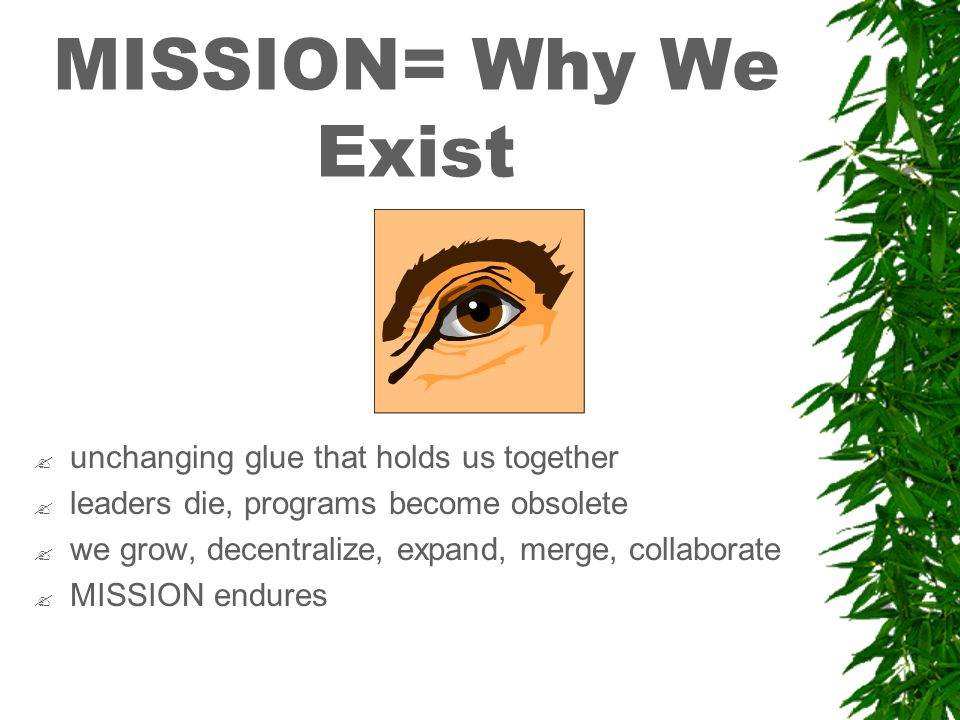 MISSION= Why We Exist . unchanging glue that holds us together .