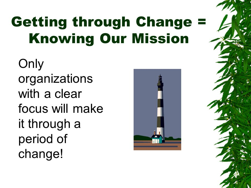 Getting through Change = Knowing Our Mission Only organizations with a clear focus will make it through a period of change!