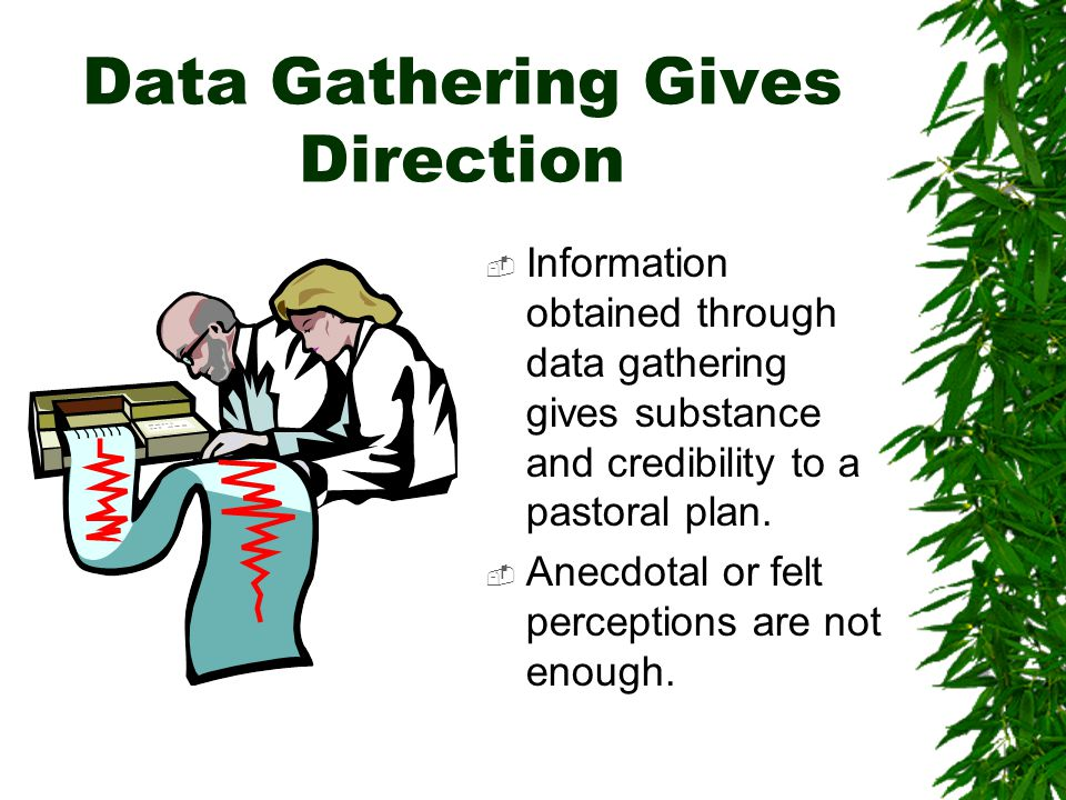 Data Gathering Gives Direction  Information obtained through data gathering gives substance and credibility to a pastoral plan.