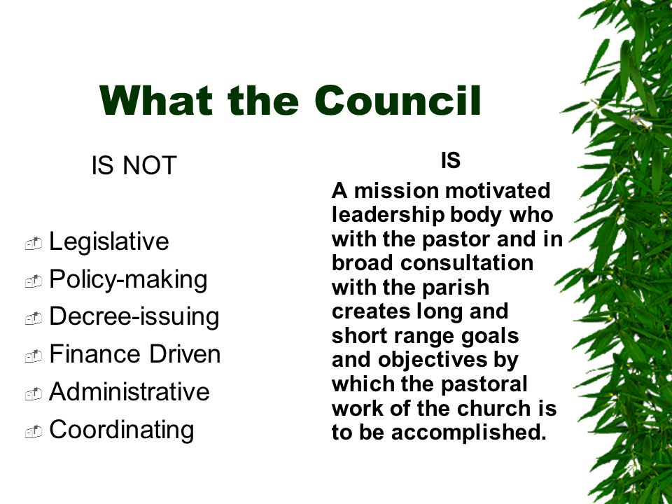 What the Council IS NOT  Legislative  Policy-making  Decree-issuing  Finance Driven  Administrative  Coordinating IS A mission motivated leadership body who with the pastor and in broad consultation with the parish creates long and short range goals and objectives by which the pastoral work of the church is to be accomplished.