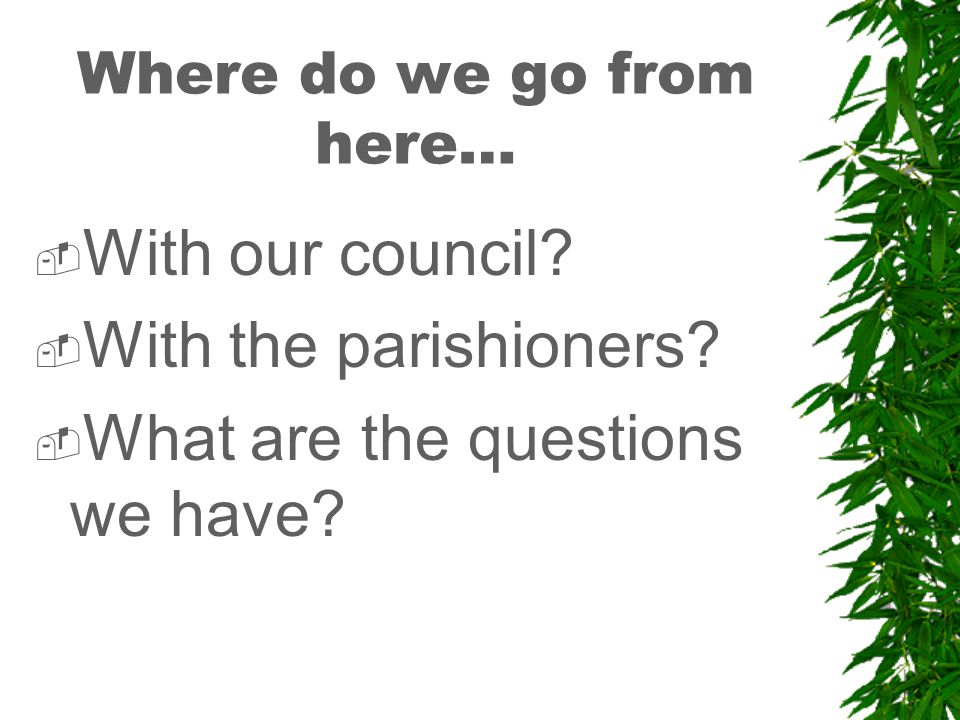 Where do we go from here…  With our council.  With the parishioners.
