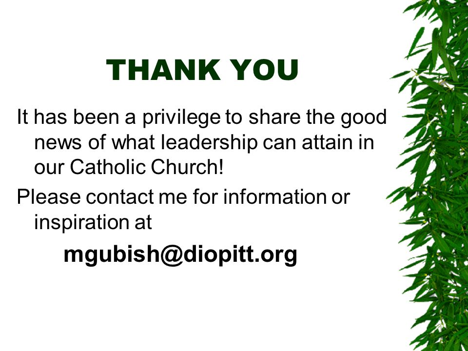 THANK YOU It has been a privilege to share the good news of what leadership can attain in our Catholic Church.