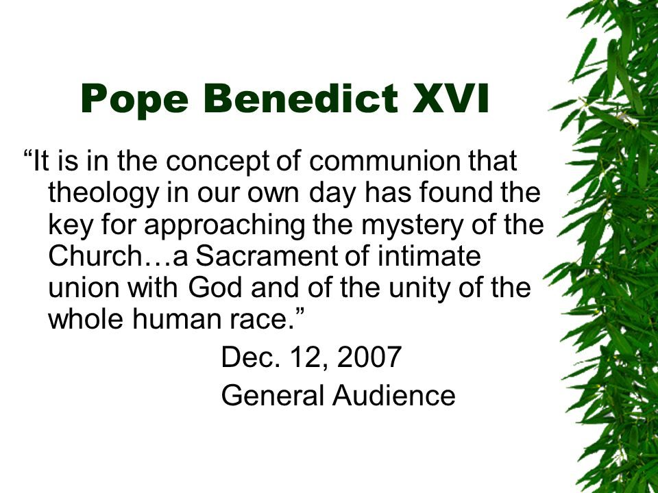 Pope Benedict XVI It is in the concept of communion that theology in our own day has found the key for approaching the mystery of the Church…a Sacrament of intimate union with God and of the unity of the whole human race. Dec.