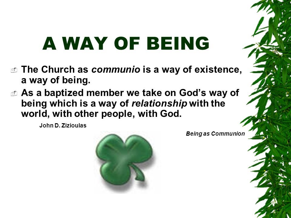 A WAY OF BEING  The Church as communio is a way of existence, a way of being.
