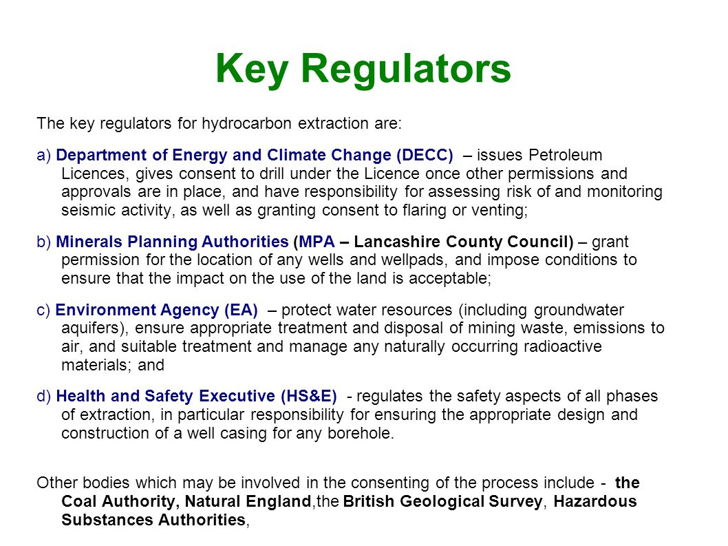 Key Regulators The key regulators for hydrocarbon extraction are: a) Department of Energy and Climate Change (DECC) – issues Petroleum Licences, gives consent to drill under the Licence once other permissions and approvals are in place, and have responsibility for assessing risk of and monitoring seismic activity, as well as granting consent to flaring or venting; b) Minerals Planning Authorities (MPA – Lancashire County Council) – grant permission for the location of any wells and wellpads, and impose conditions to ensure that the impact on the use of the land is acceptable; c) Environment Agency (EA) – protect water resources (including groundwater aquifers), ensure appropriate treatment and disposal of mining waste, emissions to air, and suitable treatment and manage any naturally occurring radioactive materials; and d) Health and Safety Executive (HS&E) - regulates the safety aspects of all phases of extraction, in particular responsibility for ensuring the appropriate design and construction of a well casing for any borehole.