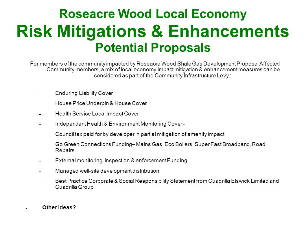 Roseacre Wood Local Economy Risk Mitigations & Enhancements Potential Proposals For members of the community impacted by Roseacre Wood Shale Gas Development Proposal Affected Community members, a mix of local economy impact mitigation & enhancement measures can be considered as part of the Community Infrastructure Levy :- – Enduring Liability Cover – House Price Underpin & House Cover – Health Service Local Impact Cover – Independent Health & Environment Monitoring Cover - – Council tax paid for by developer in partial mitigation of amenity impact – Go Green Connections Funding– Mains Gas, Eco Boilers, Super Fast Broadband, Road Repairs.