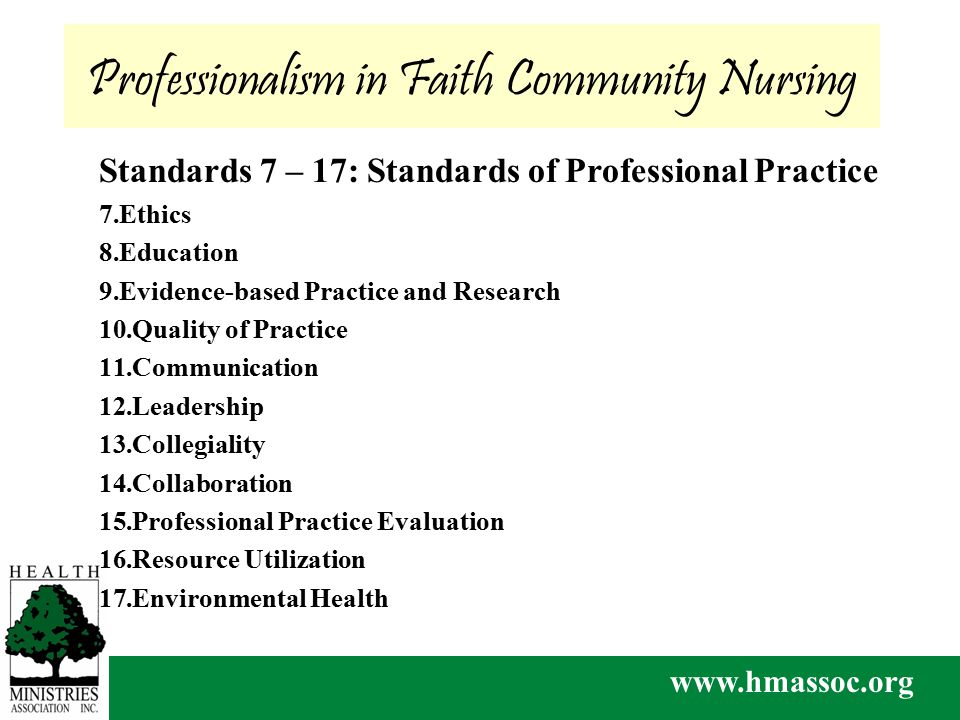 www.hmassoc.org Lead Others to be Their Best Selves Professionalism in Faith Community Nursing Standards 7 – 17: Standards of Professional Practice 7.Ethics 8.Education 9.Evidence-based Practice and Research 10.Quality of Practice 11.Communication 12.Leadership 13.Collegiality 14.Collaboration 15.Professional Practice Evaluation 16.Resource Utilization 17.Environmental Health
