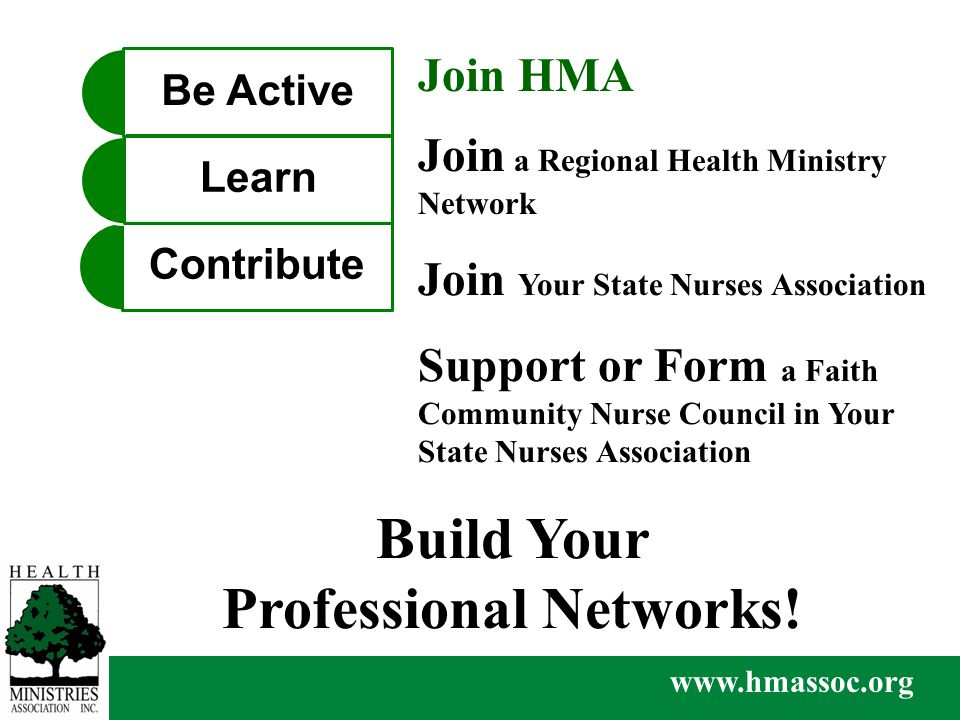 www.hmassoc.org Join HMA Join a Regional Health Ministry Network Support or Form a Faith Community Nurse Council in Your State Nurses Association Join Your State Nurses Association Contribute Learn Be Active Build Your Professional Networks!