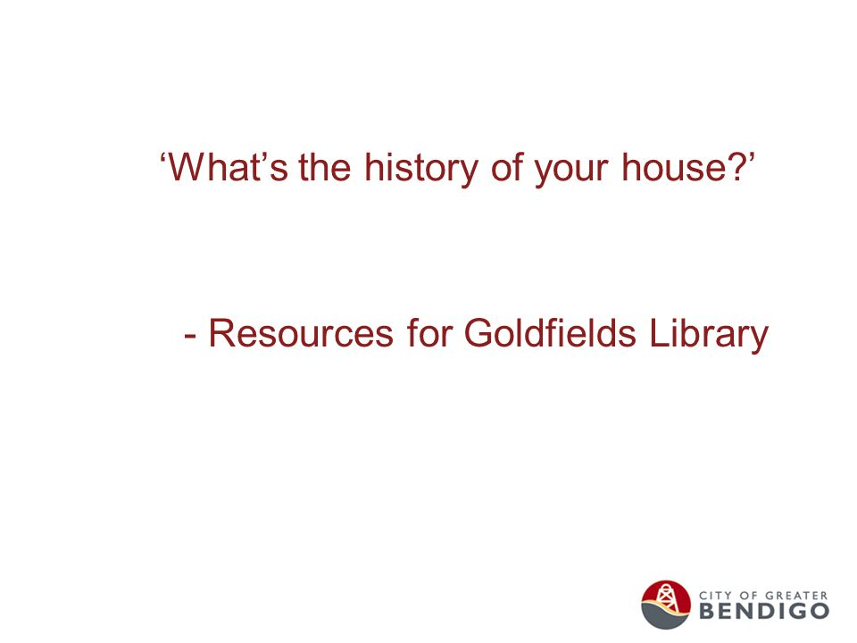 'What's the history of your house ' - Resources for Goldfields Library